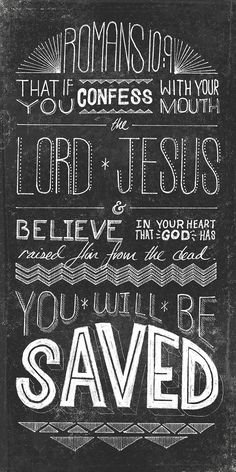 Romans 10:9 (NLT)If you confess with your mouth that Jesus is Lord and believe in your heart that God raised him from the dead, you will be saved
