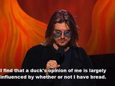 I find that a duck's opinion of me is largely influenced by whether or not I have bread.  Mitch Hedburg RIP