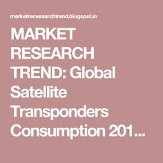 MARKET RESEARCH TREND: Global Satellite Transponders Consumption 2016 Market…