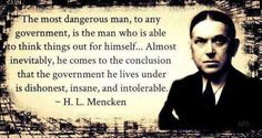 """""""The most dangerous man, to any government, is the man who is able to think things out for himself...Almost inevitably, he comes to the conclusion that the government he lives under is dishonest, insane, and intolerable."""" H.L. Mencken"""
