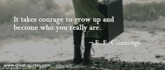 It takes courage to grow up and become who you really are..