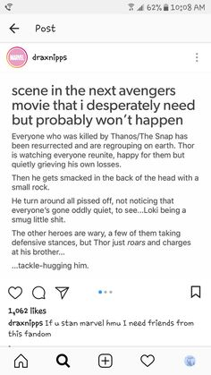 I feel like it would be a lot more emotional than that. Personally, I think he would turn around and see Loki. Then he would walk quietly over and sob on his brothers shoulder. Loki can't be dead. Funny Marvel Memes, Marvel Jokes, Dc Memes, Marvel Dc Comics, Loki Thor, Loki Laufeyson, Johnlock, Destiel, All Meme