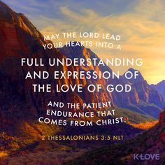 K-LOVE Daily Verse: May the Lord lead your hearts into a full understanding and expression of the love of God and the patient endurance that comes from Christ. Bible Quotes, Bible Verses, Scriptures, Christian Faith, Christian Quotes, K Love Radio, 2 Thessalonians 3, Something To Remember, Faith Bible