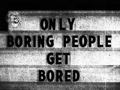 "How true... ""ONLY Boring People Gt BORED!"""