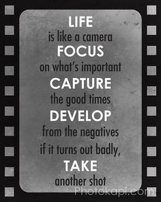 Life is like a camera, Focus on what's important, Capture the good times, Develop from the negatives, and if it turns out badly, Take another shot.