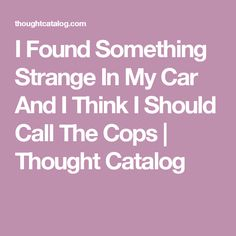 I Found Something Strange In My Car And I Think I Should Call The Cops | Thought Catalog