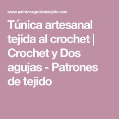 Túnica artesanal tejida al crochet | Crochet y Dos agujas - Patrones de tejido
