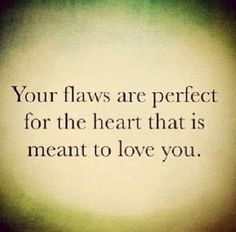 Your flaws are perfect for the heart that is meant to love you | Inspirational Quotes