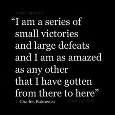 I am a series of small victories and large defeats and I am as amazed as any other that I have gotten from there to here. -Charles Bukowski