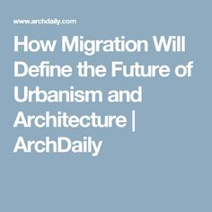 How Migration Will Define the Future of Urbanism and Architecture   ArchDaily