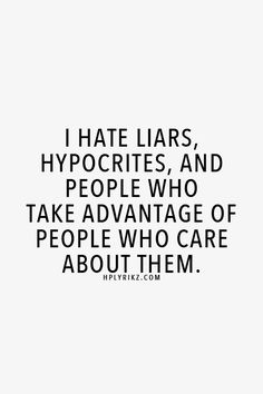 I hate liars, hypocrites, and people who take advantage of people who care about them.