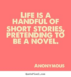 Life+is+a+handful+of+short+stories,+pretending..+Anonymous+greatest+life+quotes