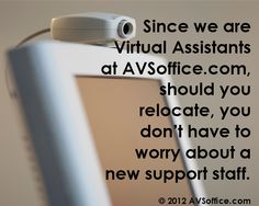 Since we are Virtual Assistants at AVSoffice.com, should you relocate, you don't have to worry about a new support staff.