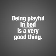 """Being playful in bed is a very good thing."" - Having fun together - in bed - is a VERY GOOD THING ♥ 