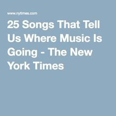 25 Songs That Tell Us Where Music Is Going - The New York Times