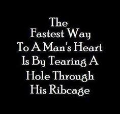 """""""O caminho mais rápido para o coração de um homem é rasgando um buraco através de sua caixa torácica."""""""