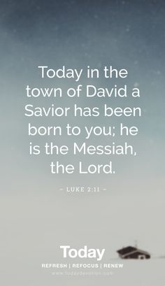 """Today in the town of David a Savior has been born to you; he is the Messiah, the Lord."" Luke 2:11"