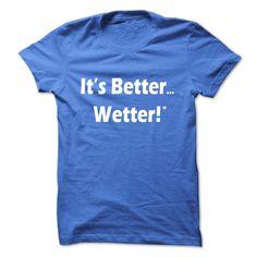 Its Better Wetter