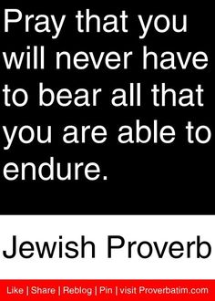 Shared - Pray that you will never have to bear all that you are able to endure. Quotable Quotes, Wisdom Quotes, Quotes To Live By, Me Quotes, Motivational Quotes, Inspirational Quotes, Cool Words, Wise Words, Jewish Proverbs