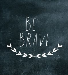 Be brave... like I know you are.