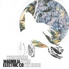 What Comes After the Blues - Magnolia Electric Co.