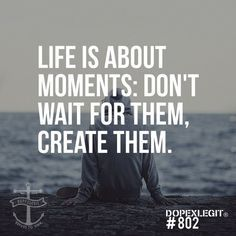 life is about moments.. don't wait for them. create them +++Visit http://www.quotesarelife.com/ for more quotes on #life and #positivity