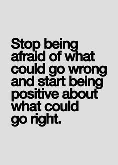 Stop being afraid of what could go wrong and start being positive about what could go right