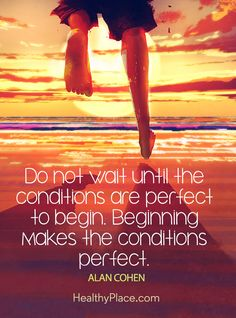 Self-improvement quote - Do not wait until the conditions are perfect to begin. Beginning makes the conditions perfect.