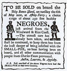 Taylor Johnson: #SlaveTrade #HumansForGoods  A photo from a newspaper advertisement in Charleston, NC in the 1780's.  Slaves were taken from their homes in Africa and sent to America on ships.  An estimated 1.8 million slaves died on the voyage to America.  Europeans traded goods for Africans, then shipped them to the Americas where they were sold or traded for goods once again. (Fitzgerald pg 118-119)