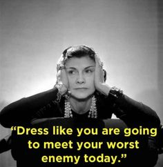 """Dress like you are going to met your worst enemy today."""