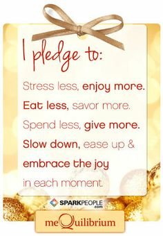 I pledge to: Stress less, enjoy more. Eat less, savor, more. Spend less, give more. Slow down, ease up & embrace the joy in each moment.
