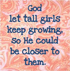God let tall girls keep growing, so He could be closer to them.