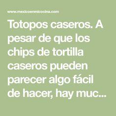 Totopos caseros. A pesar de que los chips de tortilla caseros pueden parecer algo fácil de hacer, hay muchas personas aún no entienden como hacerlo.