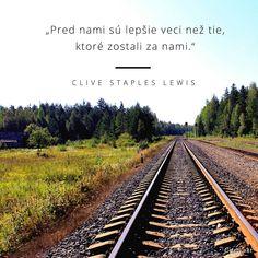 Pred nami sú lepšie veci než tie, ktoré zostali za nami. - Clive Staples Lewis Motto, Railroad Tracks, Quotes, Wolf, Beautiful, Quote, Quotations, Wolves, Mottos