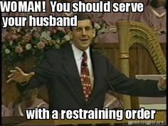 Woman! You should serve your husband...with a restraining order