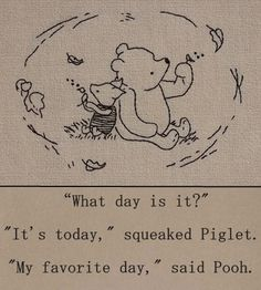 """What day is it?"" - ""It's today,"" squeaked Piglet. ""My favorite day,"" said Pooh. - One of the best Winnie the Pooh quotes. Inspirational, buddhist quote from a children's book :-) Pooh Bear, Tigger, Winnie The Pooh Quotes, Eeyore Quotes, Winnie The Pooh Tattoos, Piglet Winnie The Pooh, Winnie The Pooh Drawing, Winnie The Pooh Friends, What Day Is It"