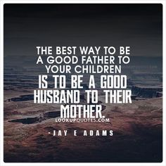 The best way to be a good #father to your children is to be a good #husband to their #mother. #quote