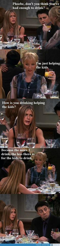 The more I drink, the less there is for the kids to drink. #Friends #Phoebe #logic