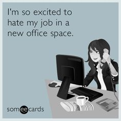 I'm so excited to hate my job in a new office space.