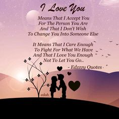 I Love You. Means That I Accept You For The Person You Are And That I Don't Wish To Change You Into Someone Else.  It Means That I Care Enough To Fight For What We Have And I Love You Enough Not To Let Go.