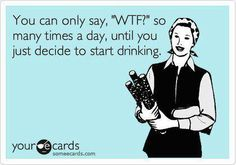 you can only say 'WTF' so many times a day until you just decide to start drinking