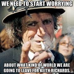 We need to start worrying about what kind of world we are going to leave for Keith Richards. - keithrichards