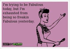 I'm trying to be fabulous today, but I'm exhausted from being so freakin fabulous yesterday.