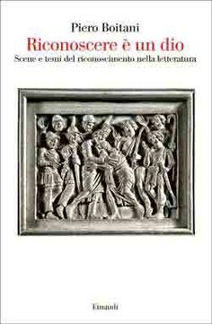 Piero Boitani, Riconoscere è un dio. Scene e temi del riconoscimento nella letteratura, Saggi - DISPONIBILE ANCHE IN EBOOK