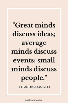 Inspiring Quotes to Live By - Cup of Charisma - Eleanor Roosevelt Quote Great Minds Discuss Ideas, Small Minds Discuss People, Mindset Quotes, Leadership Quotes, Sunday Quotes, Happy Quotes, Wisdom Quotes, Life Quotes, Happiness Quotes