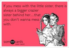 If you mess with the little sister, there is always a bigger crazier sister behind her that you DON'T want to mess with. No matter what she says and though she is very capable of handling it on her own, I will always fight for her. You do for family. There are no other motivations greater than love and family.