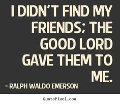 Ralph Waldo Emerson Quotes - I didn't find my friends; the good Lord gave them to me.