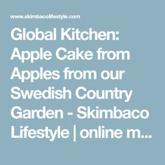 Global Kitchen: Apple Cake from Apples from our Swedish Country Garden - Skimbaco Lifestyle | online magazine