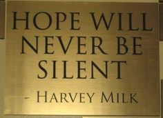 """Harvey Milk: """"Without hope, not only gays, but those who are blacks, the Asians, the disabled, the seniors, the us's; without hope the us's give up. I know that you cannot live on hope alone, but without it, life is not worth living. And you, and you, and you, and you have got to give them hope."""""""