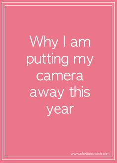 Why I am putting my camera away this year. http://clickitupanotch.com/2014/01/why-i-am-putting-away-my-camera-this-year/